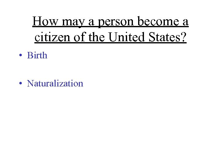 How may a person become a citizen of the United States? • Birth •