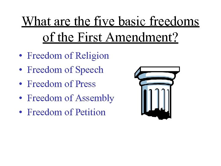 What are the five basic freedoms of the First Amendment? • • • Freedom