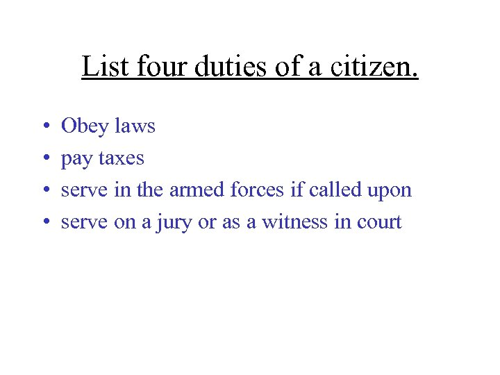 List four duties of a citizen. • • Obey laws pay taxes serve in