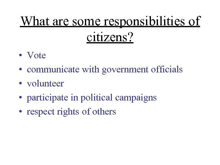 What are some responsibilities of citizens? • • • Vote communicate with government officials