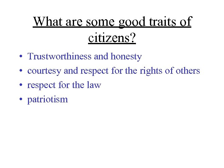 What are some good traits of citizens? • • Trustworthiness and honesty courtesy and