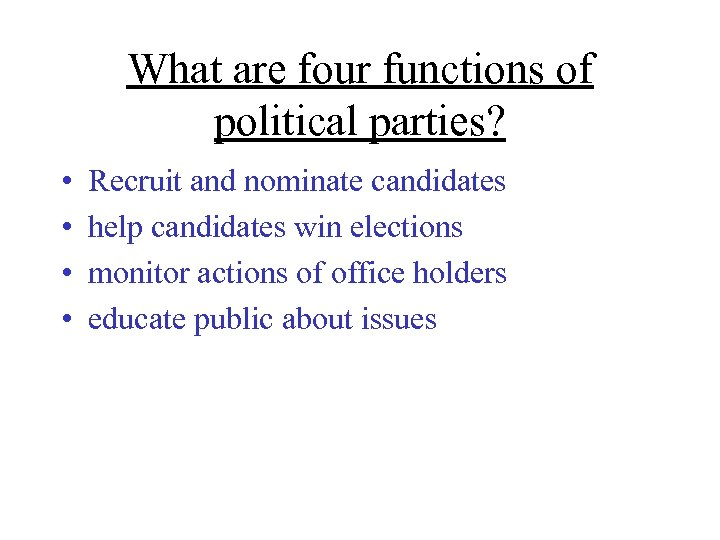 What are four functions of political parties? • • Recruit and nominate candidates help