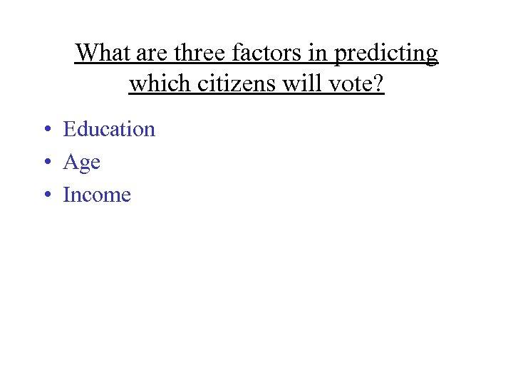 What are three factors in predicting which citizens will vote? • Education • Age