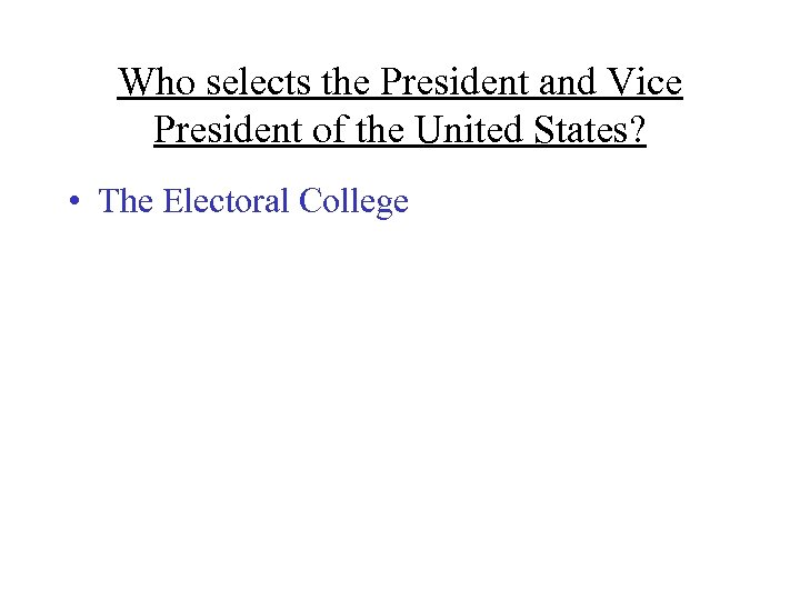 Who selects the President and Vice President of the United States? • The Electoral