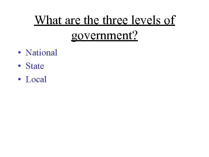 What are three levels of government? • National • State • Local