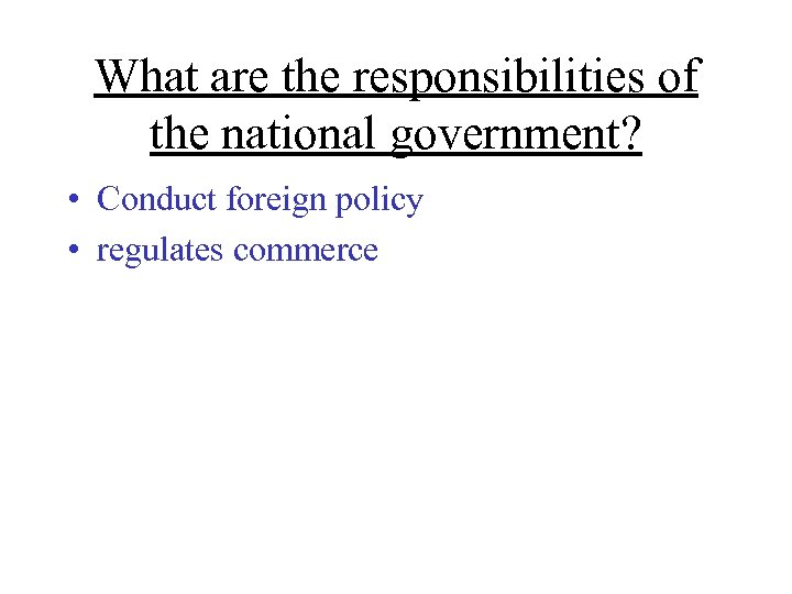 What are the responsibilities of the national government? • Conduct foreign policy • regulates
