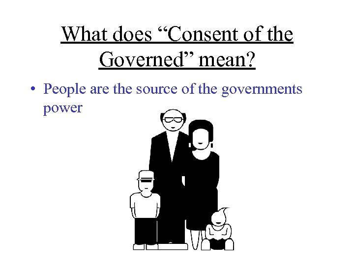 """What does """"Consent of the Governed"""" mean? • People are the source of the"""