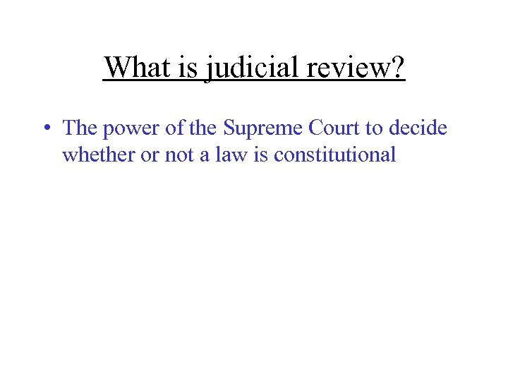 What is judicial review? • The power of the Supreme Court to decide whether