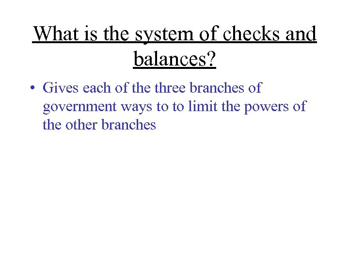 What is the system of checks and balances? • Gives each of the three