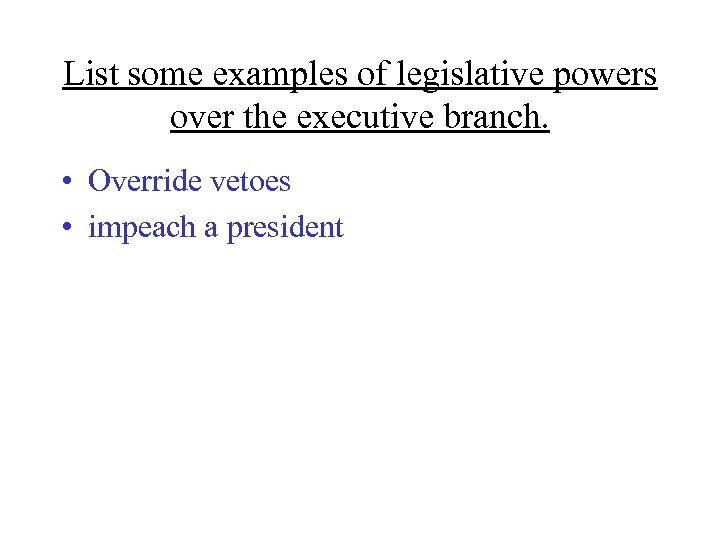 List some examples of legislative powers over the executive branch. • Override vetoes •