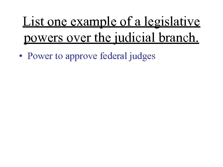 List one example of a legislative powers over the judicial branch. • Power to