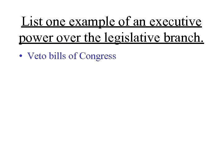 List one example of an executive power over the legislative branch. • Veto bills
