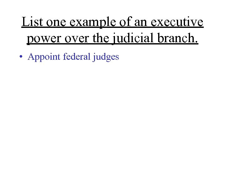 List one example of an executive power over the judicial branch. • Appoint federal