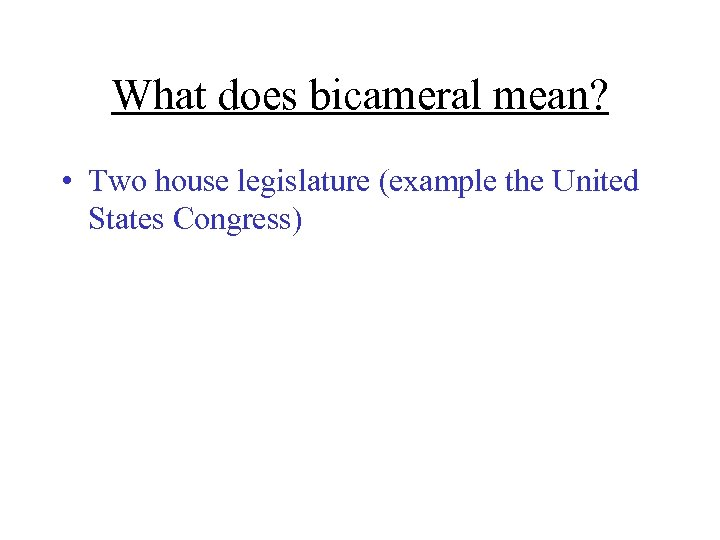 What does bicameral mean? • Two house legislature (example the United States Congress)