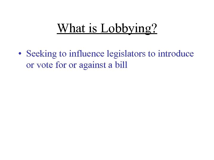 What is Lobbying? • Seeking to influence legislators to introduce or vote for or