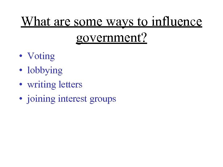 What are some ways to influence government? • • Voting lobbying writing letters joining