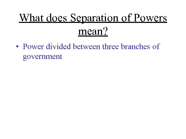 What does Separation of Powers mean? • Power divided between three branches of government