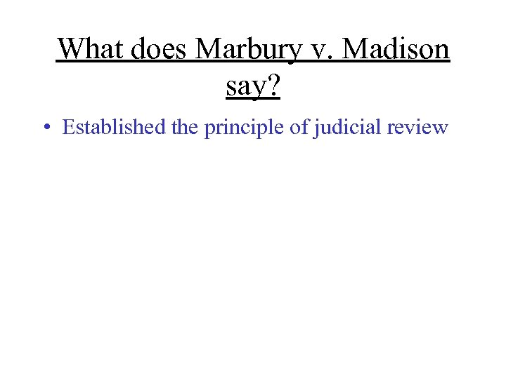 What does Marbury v. Madison say? • Established the principle of judicial review