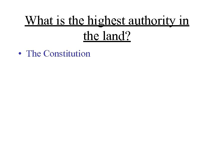 What is the highest authority in the land? • The Constitution