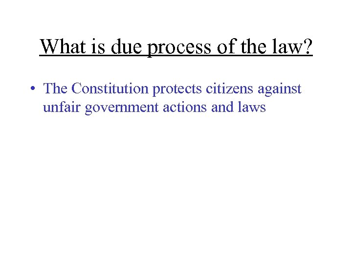 What is due process of the law? • The Constitution protects citizens against unfair