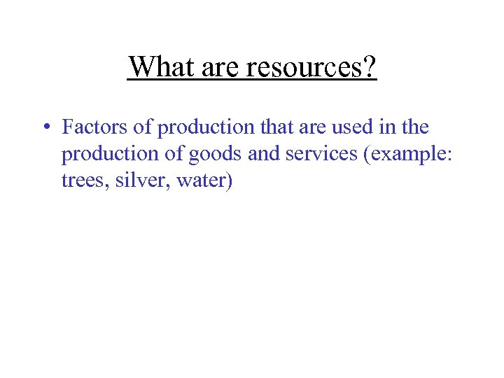 What are resources? • Factors of production that are used in the production of