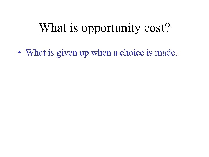 What is opportunity cost? • What is given up when a choice is made.