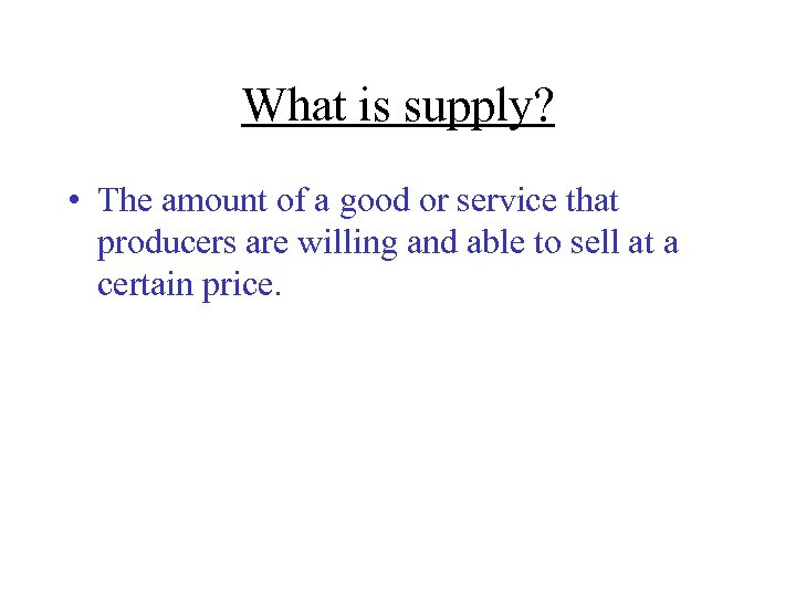 What is supply? • The amount of a good or service that producers are