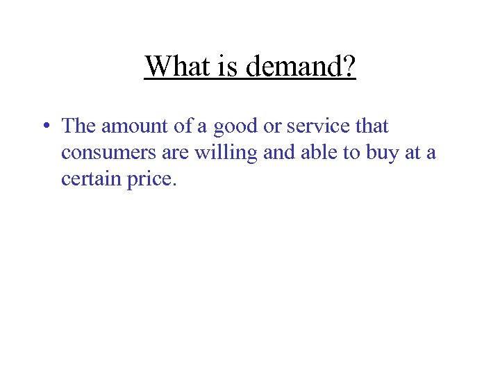 What is demand? • The amount of a good or service that consumers are