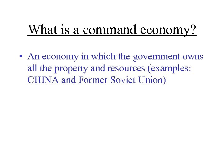 What is a command economy? • An economy in which the government owns all