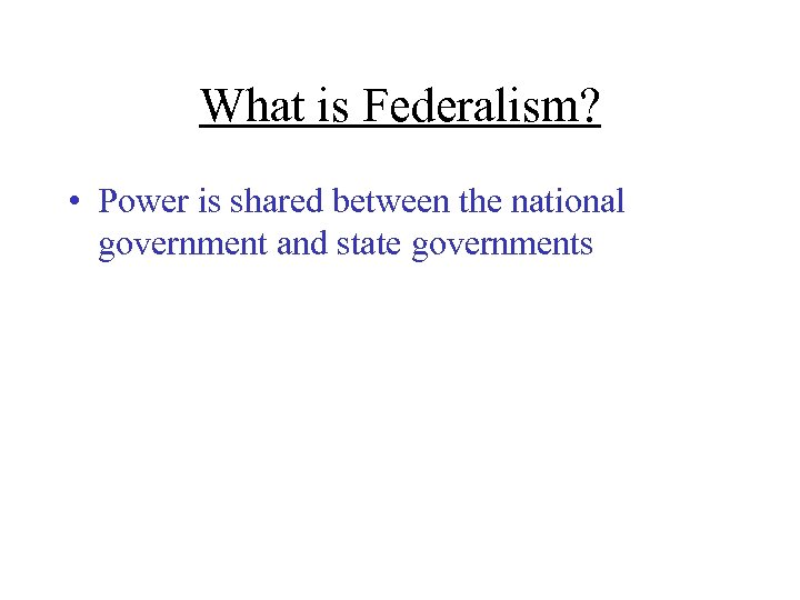 What is Federalism? • Power is shared between the national government and state governments