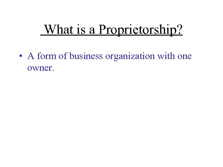 What is a Proprietorship? • A form of business organization with one owner.