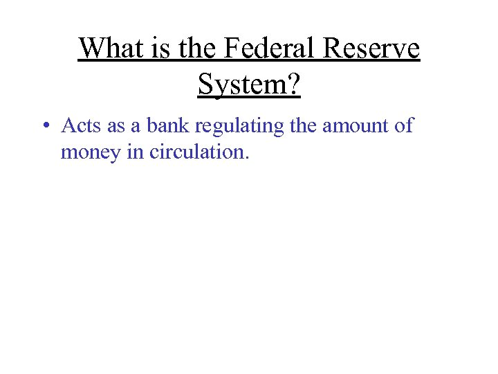 What is the Federal Reserve System? • Acts as a bank regulating the amount