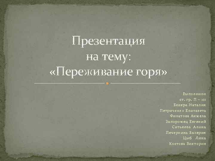Презентация на тему: «Переживание горя» Выполнили ст. гр. П – 111 Бенера Наталия Петриченко