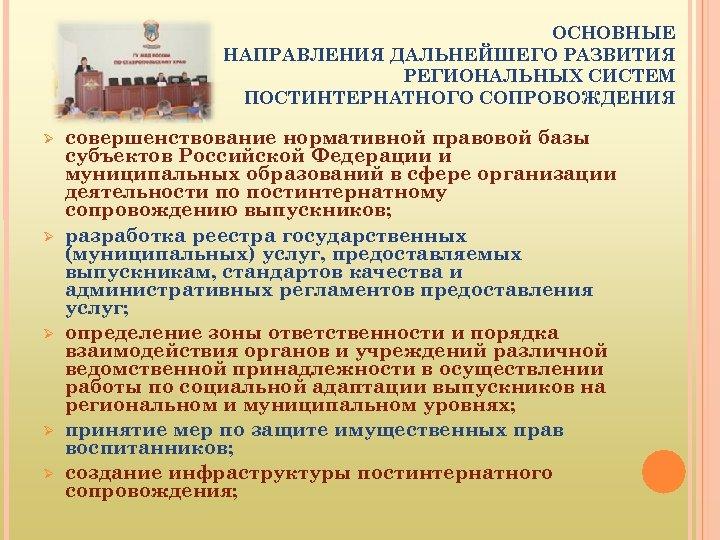 ОСНОВНЫЕ НАПРАВЛЕНИЯ ДАЛЬНЕЙШЕГО РАЗВИТИЯ РЕГИОНАЛЬНЫХ СИСТЕМ ПОСТИНТЕРНАТНОГО СОПРОВОЖДЕНИЯ совершенствование нормативной правовой базы субъектов Российской