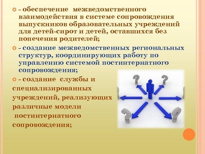 - обеспечение межведомственного взаимодействия в системе сопровождения выпускников образовательных учреждений для детей-сирот и детей,