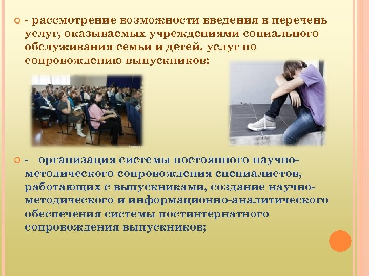 - рассмотрение возможности введения в перечень услуг, оказываемых учреждениями социального обслуживания семьи и