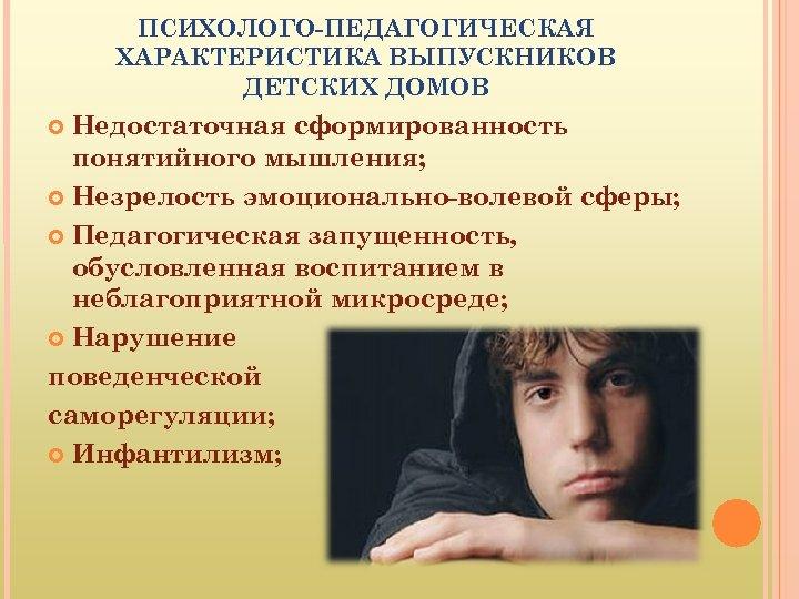 ПСИХОЛОГО-ПЕДАГОГИЧЕСКАЯ ХАРАКТЕРИСТИКА ВЫПУСКНИКОВ ДЕТСКИХ ДОМОВ Недостаточная сформированность понятийного мышления; Незрелость эмоционально-волевой сферы; Педагогическая запущенность,