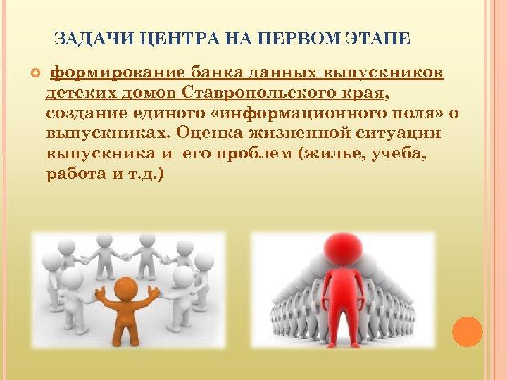 ЗАДАЧИ ЦЕНТРА НА ПЕРВОМ ЭТАПЕ формирование банка данных выпускников детских домов Ставропольского края, создание