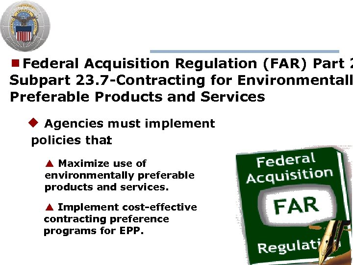 ¾Federal Acquisition Regulation (FAR) Part 2 Subpart 23. 7 -Contracting for Environmentall Preferable Products