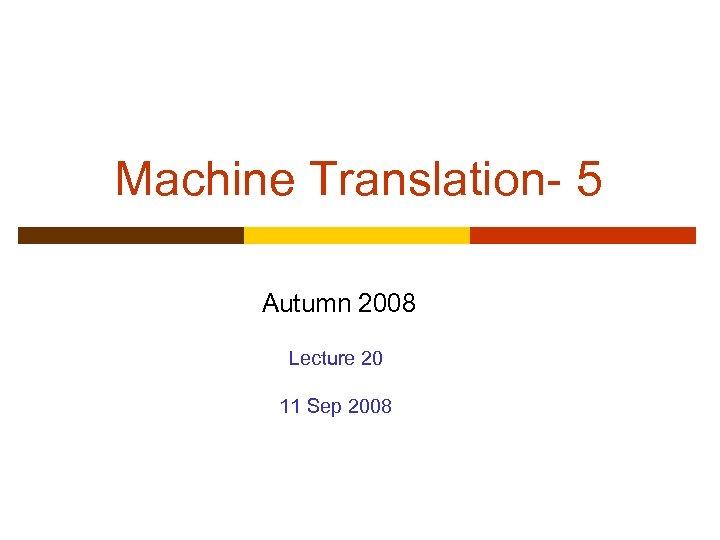 Machine Translation- 5 Autumn 2008 Lecture 20 11 Sep 2008
