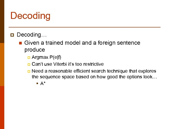 Decoding p Decoding… n Given a trained model and a foreign sentence produce Argmax