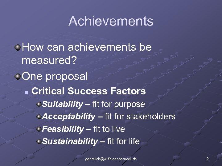 Achievements How can achievements be measured? One proposal n Critical Success Factors Suitability –