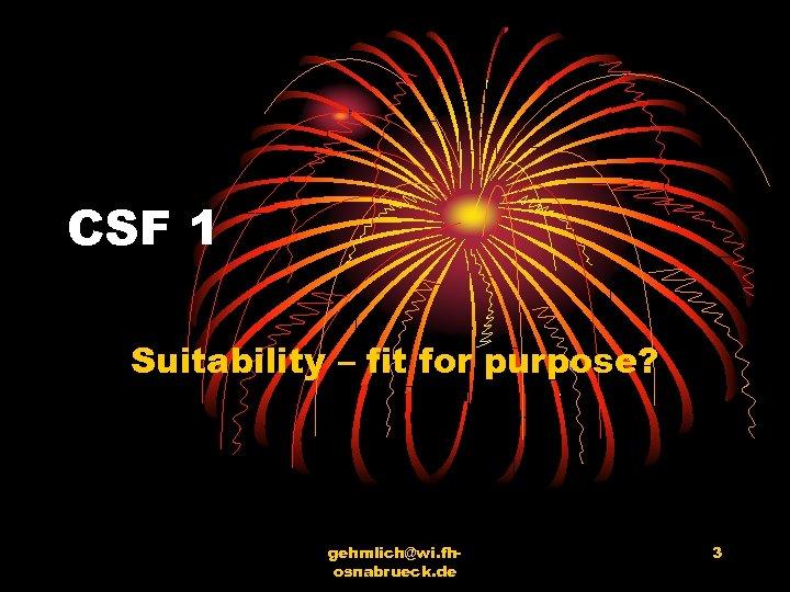 CSF 1 Suitability – fit for purpose? gehmlich@wi. fhosnabrueck. de 3