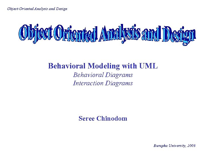 Object-Oriented Analysis and Design Behavioral Modeling with UML Behavioral Diagrams Interaction Diagrams Seree Chinodom