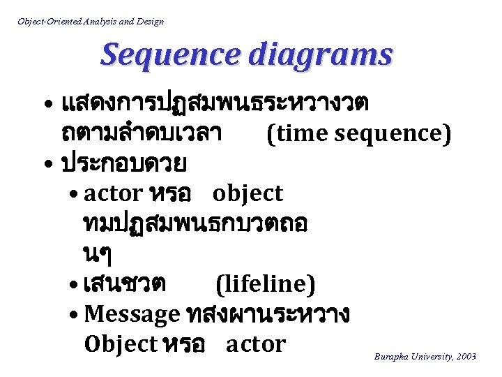 Object-Oriented Analysis and Design Sequence diagrams • แสดงการปฏสมพนธระหวางวต ถตามลำดบเวลา (time sequence) • ประกอบดวย •