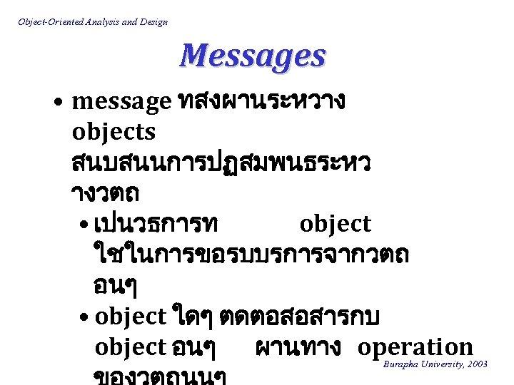 Object-Oriented Analysis and Design Messages • message ทสงผานระหวาง objects สนบสนนการปฏสมพนธระหว างวตถ • เปนวธการท object