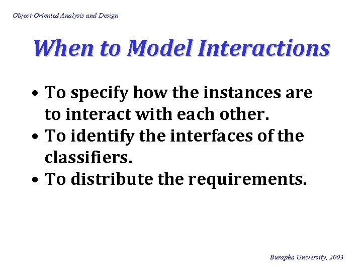 Object-Oriented Analysis and Design When to Model Interactions • To specify how the instances