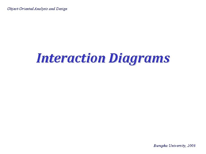 Object-Oriented Analysis and Design Interaction Diagrams Burapha University, 2003