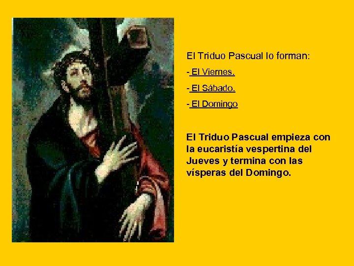 El Triduo Pascual lo forman: - El Viernes. - El Sábado. - El Domingo