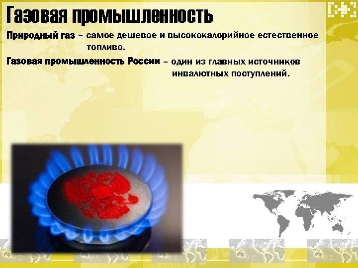 Газовая промышленность Природный газ – самое дешевое и высококалорийное естественное топливо. Газовая промышленность России